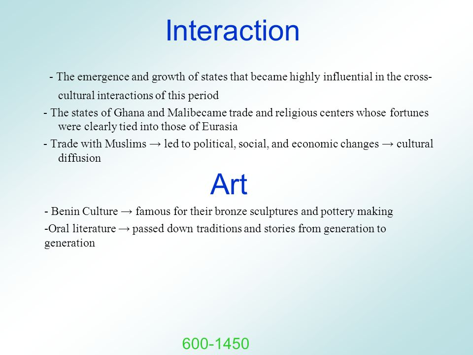 Interaction - The emergence and growth of states that became highly influential in the cross- cultural interactions of this period - The states of Gha