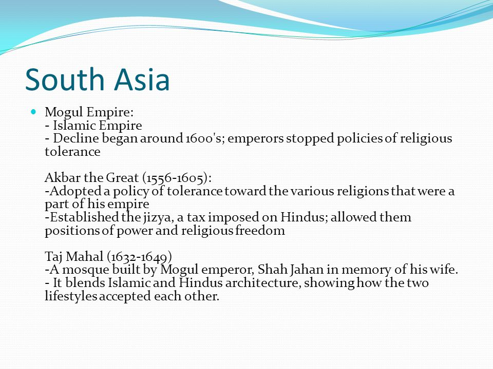 South Asia Mogul Empire: - Islamic Empire - Decline began around 1600's; emperors stopped policies of religious tolerance Akbar the Great (1556-1605):