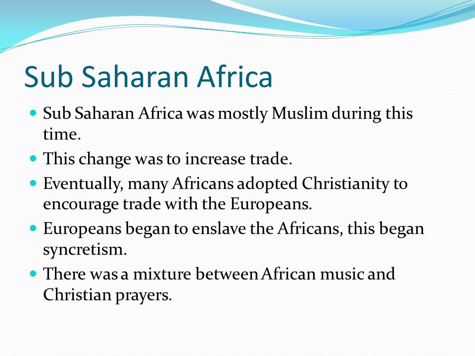 Sub Saharan Africa Sub Saharan Africa was mostly Muslim during this time. This change was to increase trade. Eventually, many Africans adopted Christi