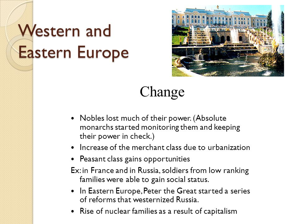 Western and Eastern Europe Change Nobles lost much of their power. (Absolute monarchs started monitoring them and keeping their power in check.) Incre
