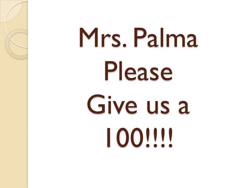 Mrs. Palma Please Give us a 100!!!!