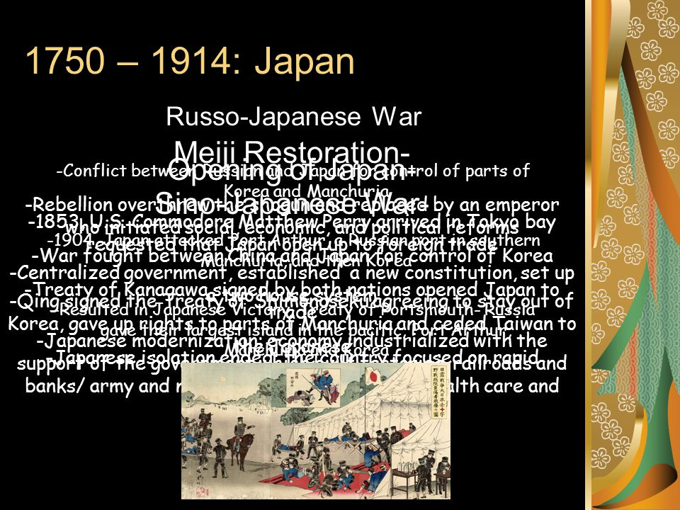 1750 – 1914: Japan Russo-Japanese War -Conflict between Russian and Japan for control of parts of Korea and Manchuria -1904, Japan attacked Port Arthu