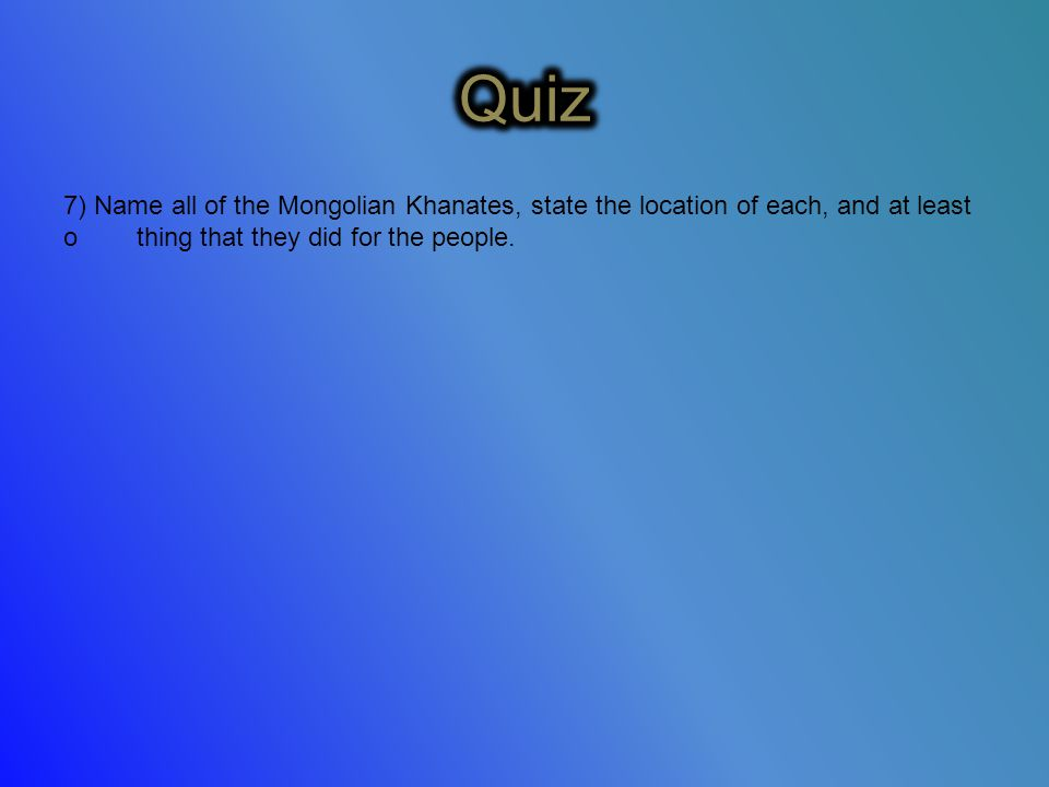 7) Name all of the Mongolian Khanates, state the location of each, and at least o thing that they did for the people.