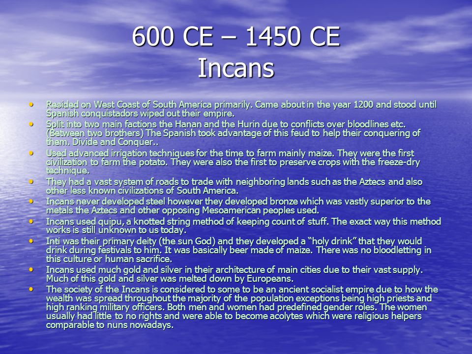 600 CE – 1450 CE Incans Resided on West Coast of South America primarily. Came about in the year 1200 and stood until Spanish conquistadors wiped out