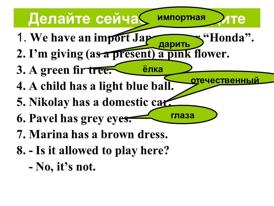 Делайте сейчас: Переведите 1.We have an import Japanese car Honda .