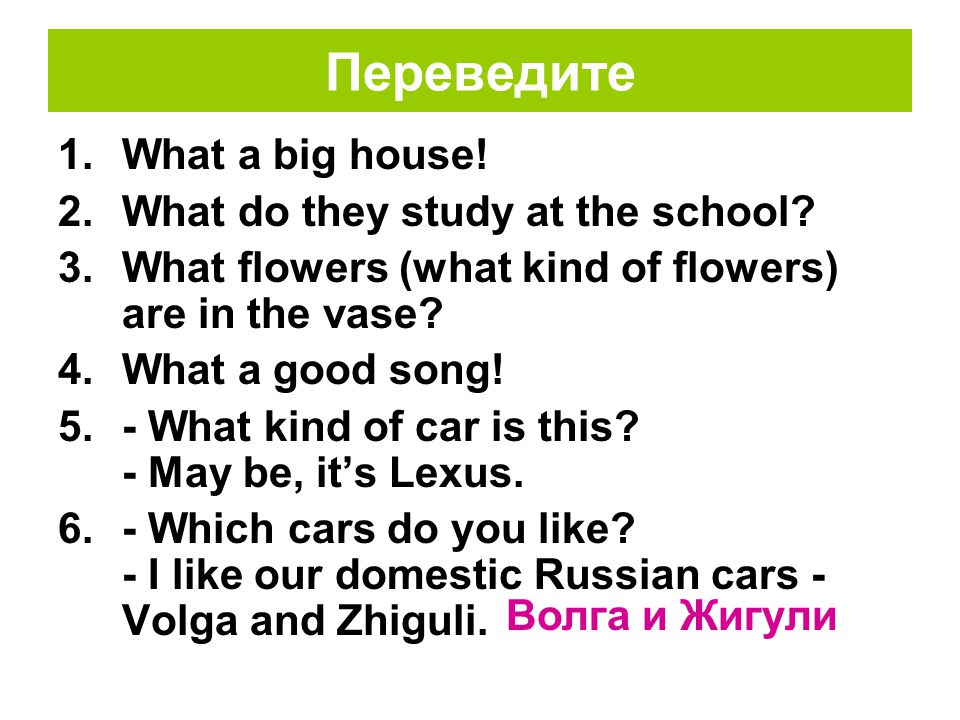 Переведите 1.What a big house. 2.What do they study at the school.