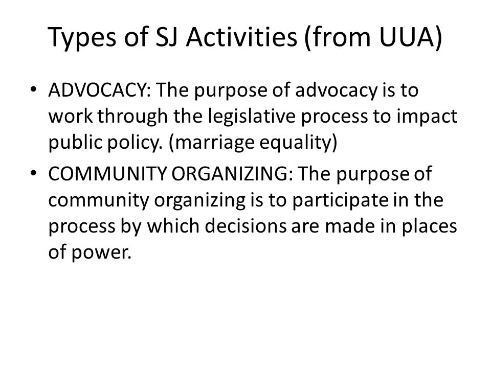Types of SJ Activities (from UUA) ADVOCACY: The purpose of advocacy is to work through the legislative process to impact public policy.