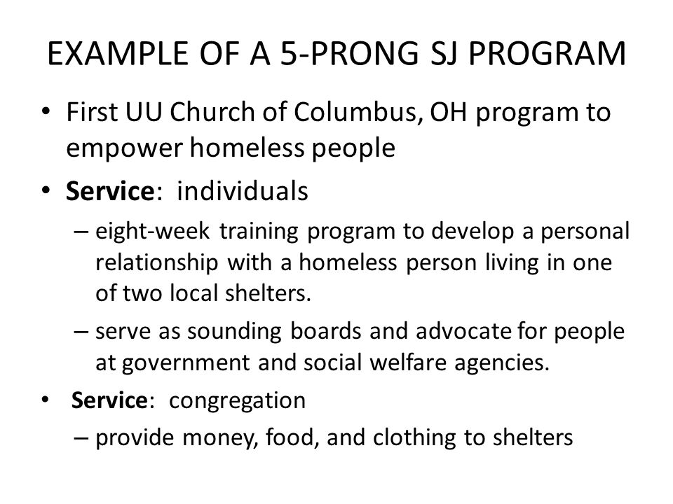 EXAMPLE OF A 5-PRONG SJ PROGRAM First UU Church of Columbus, OH program to empower homeless people Service: individuals – eight-week training program to develop a personal relationship with a homeless person living in one of two local shelters.