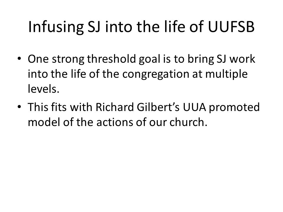 Infusing SJ into the life of UUFSB One strong threshold goal is to bring SJ work into the life of the congregation at multiple levels.