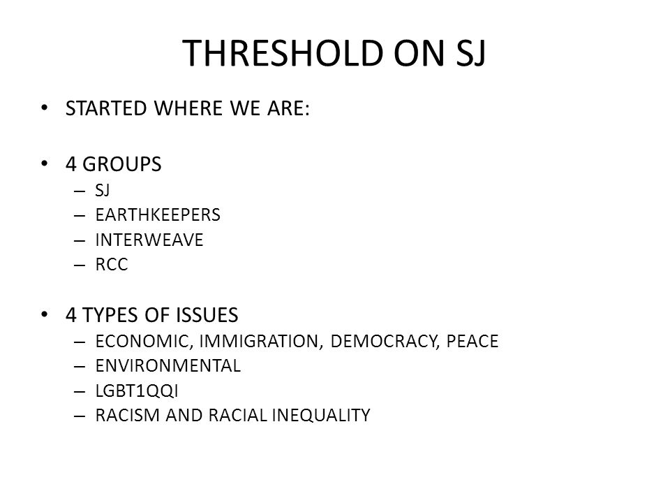 THRESHOLD ON SJ STARTED WHERE WE ARE: 4 GROUPS – SJ – EARTHKEEPERS – INTERWEAVE – RCC 4 TYPES OF ISSUES – ECONOMIC, IMMIGRATION, DEMOCRACY, PEACE – ENVIRONMENTAL – LGBT1QQI – RACISM AND RACIAL INEQUALITY