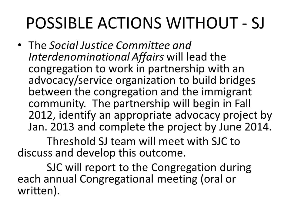 POSSIBLE ACTIONS WITHOUT - SJ The Social Justice Committee and Interdenominational Affairs will lead the congregation to work in partnership with an advocacy/service organization to build bridges between the congregation and the immigrant community.