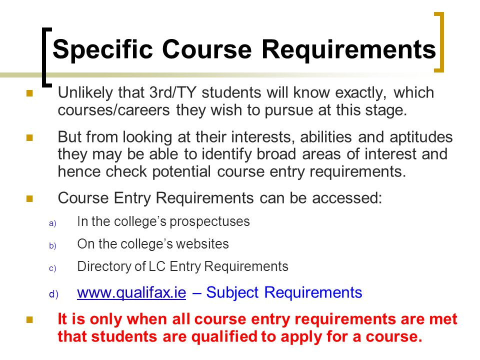 Specific Course Requirements Unlikely that 3rd/TY students will know exactly, which courses/careers they wish to pursue at this stage.