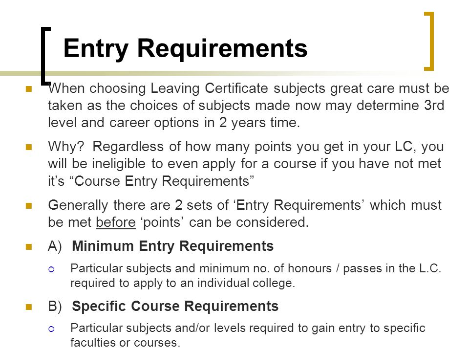 Entry Requirements When choosing Leaving Certificate subjects great care must be taken as the choices of subjects made now may determine 3rd level and career options in 2 years time.