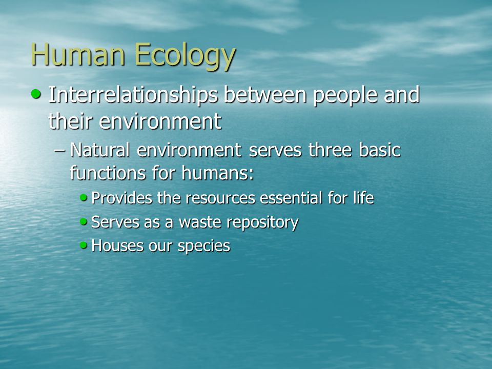Human Ecology Interrelationships between people and their environment Interrelationships between people and their environment –Natural environment ser