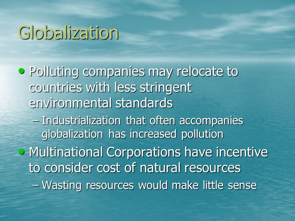 Globalization Polluting companies may relocate to countries with less stringent environmental standards Polluting companies may relocate to countries