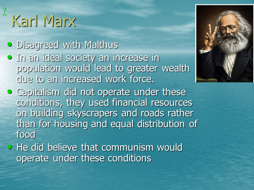 Karl Marx Disagreed with Malthus Disagreed with Malthus In an ideal society an increase in population would lead to greater wealth due to an increased