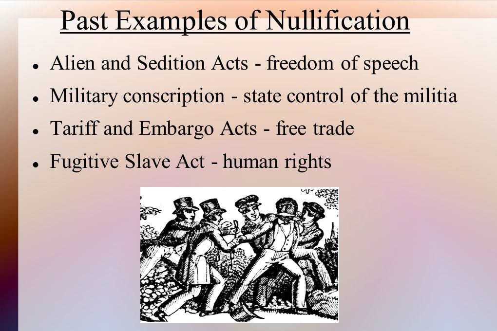 Past Examples of Nullification Alien and Sedition Acts - freedom of speech Military conscription - state control of the militia Tariff and Embargo Act