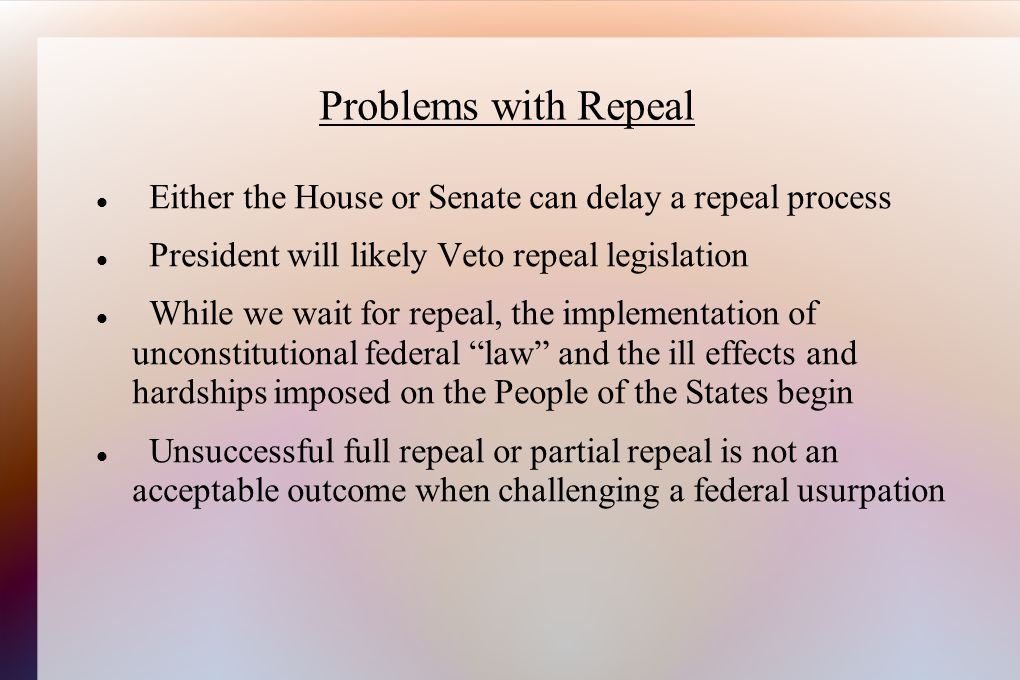 Problems with Repeal Either the House or Senate can delay a repeal process President will likely Veto repeal legislation While we wait for repeal, the