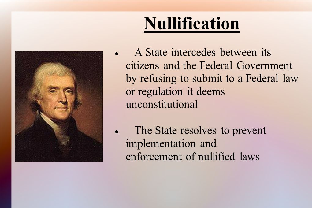 Nullification A State intercedes between its citizens and the Federal Government by refusing to submit to a Federal law or regulation it deems unconst
