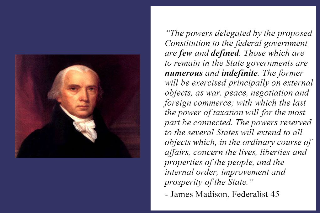 """""""The powers delegated by the proposed Constitution to the federal government are few and defined. Those which are to remain in the State governments a"""