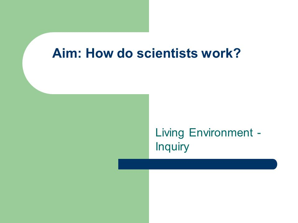 Aim: How do scientists work? Living Environment - Inquiry