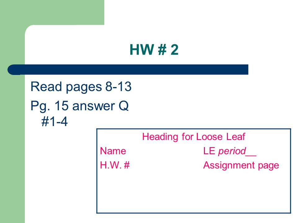 HW # 2 Read pages 8-13 Pg. 15 answer Q #1-4 Heading for Loose Leaf Name LE period__ H.W.
