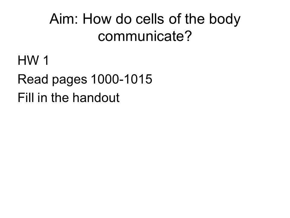 Aim: How do cells of the body communicate? HW 1 Read pages 1000-1015 Fill in the handout