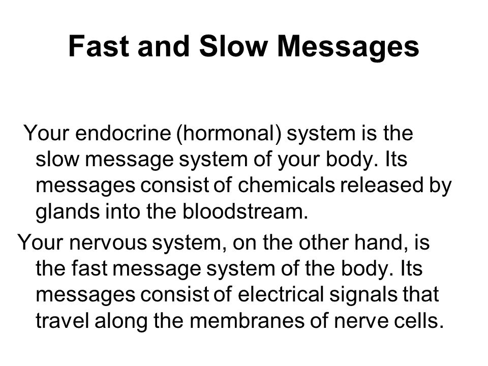 Fast and Slow Messages Your endocrine (hormonal) system is the slow message system of your body.