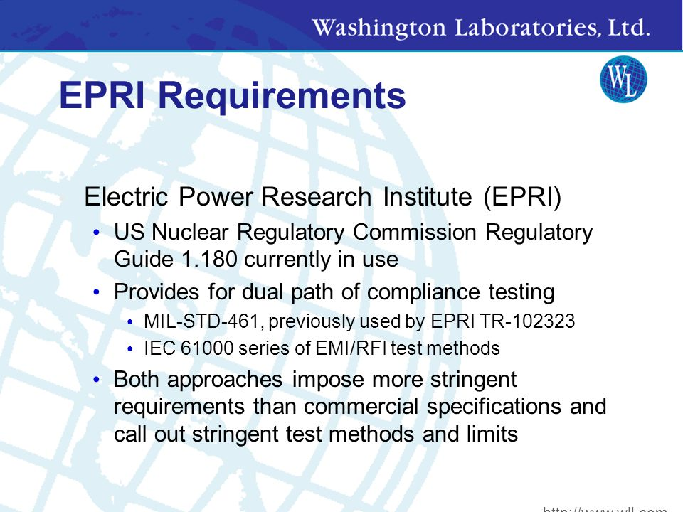 EPRI Requirements Electric Power Research Institute (EPRI) US Nuclear Regulatory Commission Regulatory Guide 1.180 currently in use Provides for dual path of compliance testing MIL-STD-461, previously used by EPRI TR-102323 IEC 61000 series of EMI/RFI test methods Both approaches impose more stringent requirements than commercial specifications and call out stringent test methods and limits http://www.wll.com