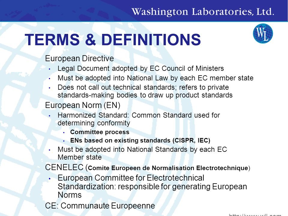 TERMS & DEFINITIONS European Directive Legal Document adopted by EC Council of Ministers Must be adopted into National Law by each EC member state Does not call out technical standards; refers to private standards-making bodies to draw up product standards European Norm (EN) Harmonized Standard: Common Standard used for determining conformity Committee process ENs based on existing standards (CISPR, IEC) Must be adopted into National Standards by each EC Member state CENELEC ( Comite Europeen de Normalisation Electrotechnique) European Committee for Electrotechnical Standardization: responsible for generating European Norms CE: Communaute Europeenne http://www.wll.com