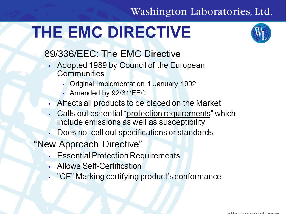 THE EMC DIRECTIVE 89/336/EEC: The EMC Directive Adopted 1989 by Council of the European Communities Original Implementation 1 January 1992 Amended by 92/31/EEC Affects all products to be placed on the Market Calls out essential protection requirements which include emissions as well as susceptibility Does not call out specifications or standards New Approach Directive Essential Protection Requirements Allows Self-Certification CE Marking certifying product's conformance http://www.wll.com