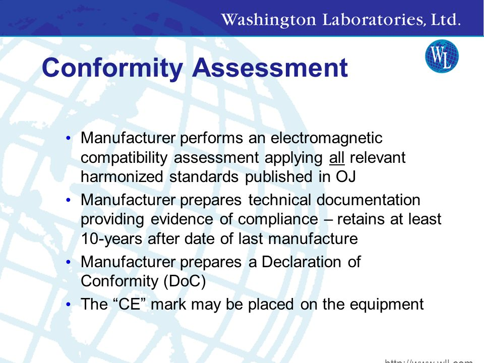 Conformity Assessment Manufacturer performs an electromagnetic compatibility assessment applying all relevant harmonized standards published in OJ Manufacturer prepares technical documentation providing evidence of compliance – retains at least 10-years after date of last manufacture Manufacturer prepares a Declaration of Conformity (DoC) The CE mark may be placed on the equipment http://www.wll.com