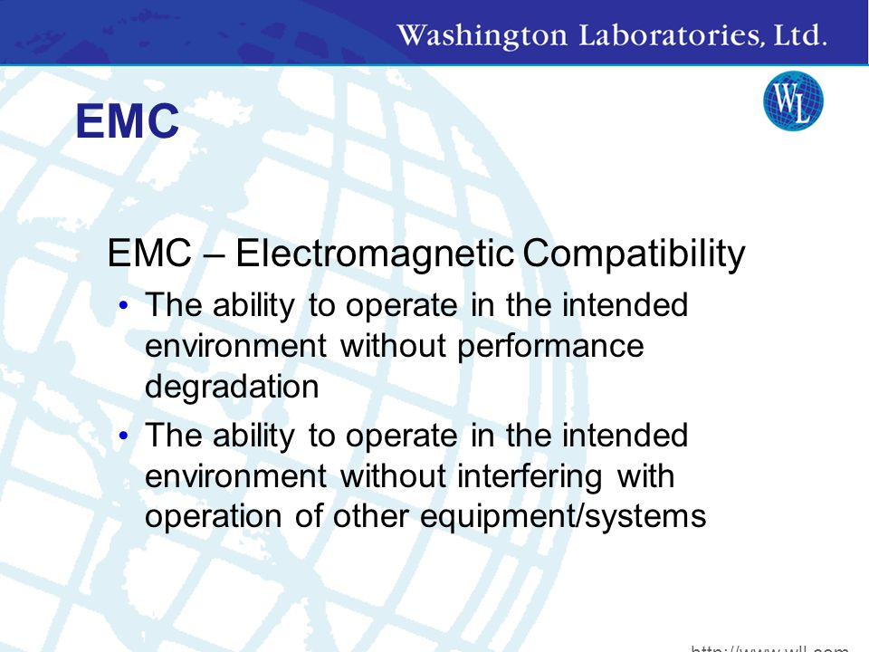EMC EMC – Electromagnetic Compatibility The ability to operate in the intended environment without performance degradation The ability to operate in the intended environment without interfering with operation of other equipment/systems http://www.wll.com