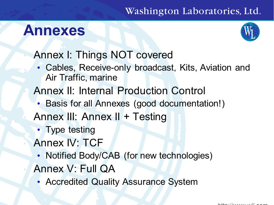 Annexes Annex I: Things NOT covered Cables, Receive-only broadcast, Kits, Aviation and Air Traffic, marine Annex II: Internal Production Control Basis for all Annexes (good documentation!) Annex III: Annex II + Testing Type testing Annex IV: TCF Notified Body/CAB (for new technologies) Annex V: Full QA Accredited Quality Assurance System http://www.wll.com