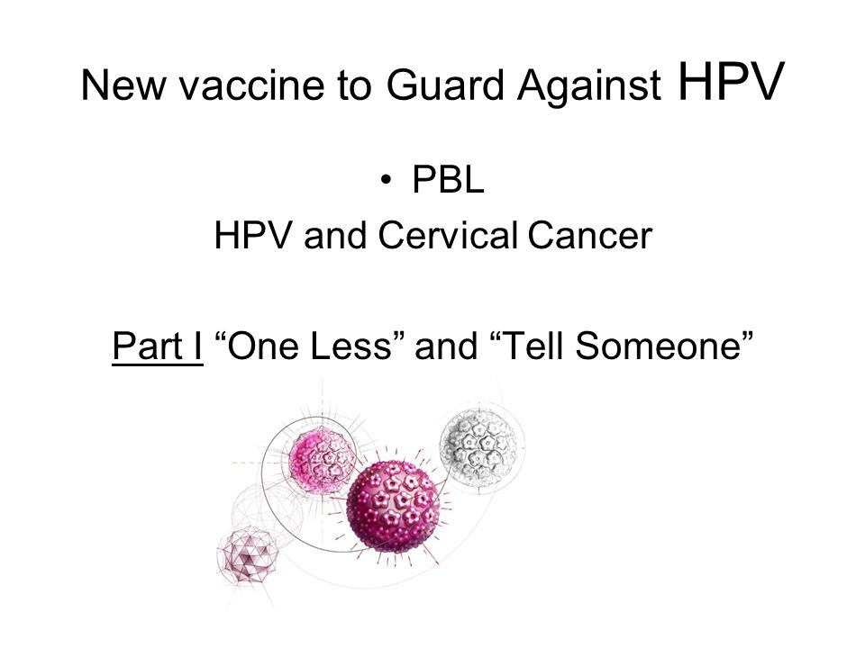 New vaccine to Guard Against HPV PBL HPV and Cervical Cancer Part I One Less and Tell Someone