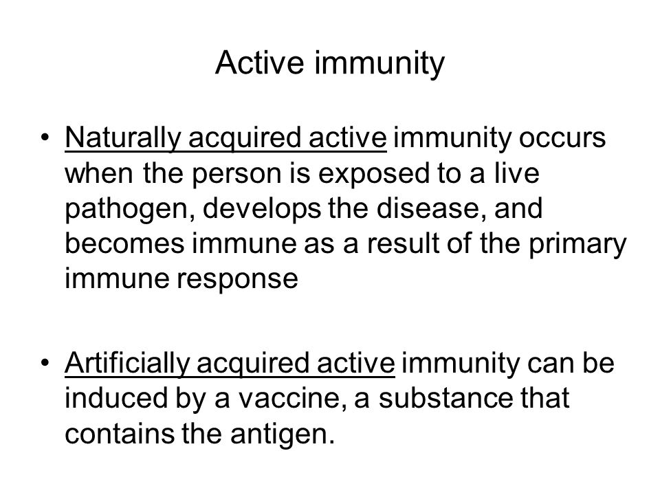 Active immunity Naturally acquired active immunity occurs when the person is exposed to a live pathogen, develops the disease, and becomes immune as a result of the primary immune response Artificially acquired active immunity can be induced by a vaccine, a substance that contains the antigen.