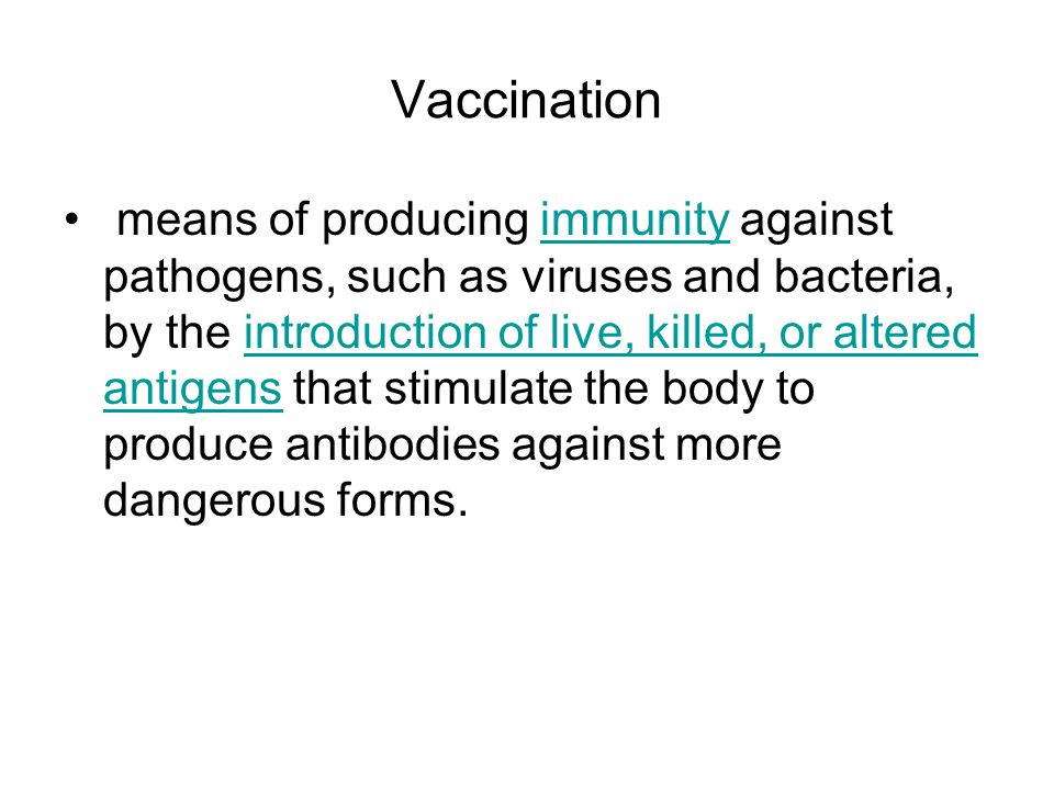 Vaccination means of producing immunity against pathogens, such as viruses and bacteria, by the introduction of live, killed, or altered antigens that stimulate the body to produce antibodies against more dangerous forms.immunity