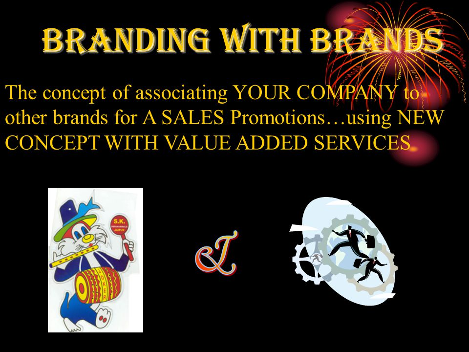 BRANDING WITH BRANDS The concept of associating YOUR COMPANY to other brands for A SALES Promotions…using NEW CONCEPT WITH VALUE ADDED SERVICES