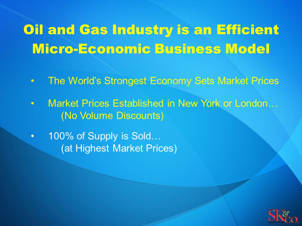 Oil and Gas Industry is an Efficient Micro-Economic Business Model The World's Strongest Economy Sets Market Prices Market Prices Established in New York or London… (No Volume Discounts) 100% of Supply is Sold… (at Highest Market Prices)