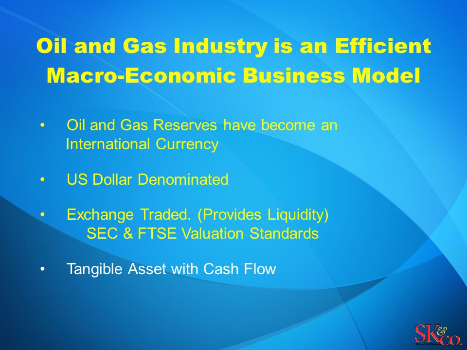 Oil and Gas Industry is an Efficient Macro-Economic Business Model Oil and Gas Reserves have become an International Currency US Dollar Denominated Ex