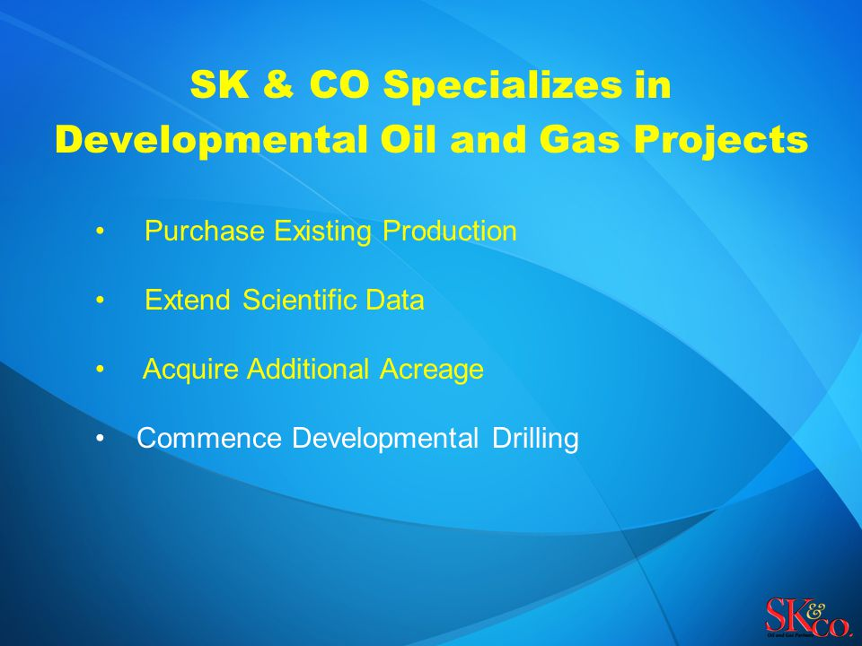SK & CO Specializes in Developmental Oil and Gas Projects Purchase Existing Production Extend Scientific Data Acquire Additional Acreage Commence Developmental Drilling