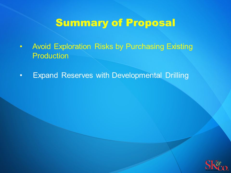 Summary of Proposal Avoid Exploration Risks by Purchasing Existing Production Expand Reserves with Developmental Drilling