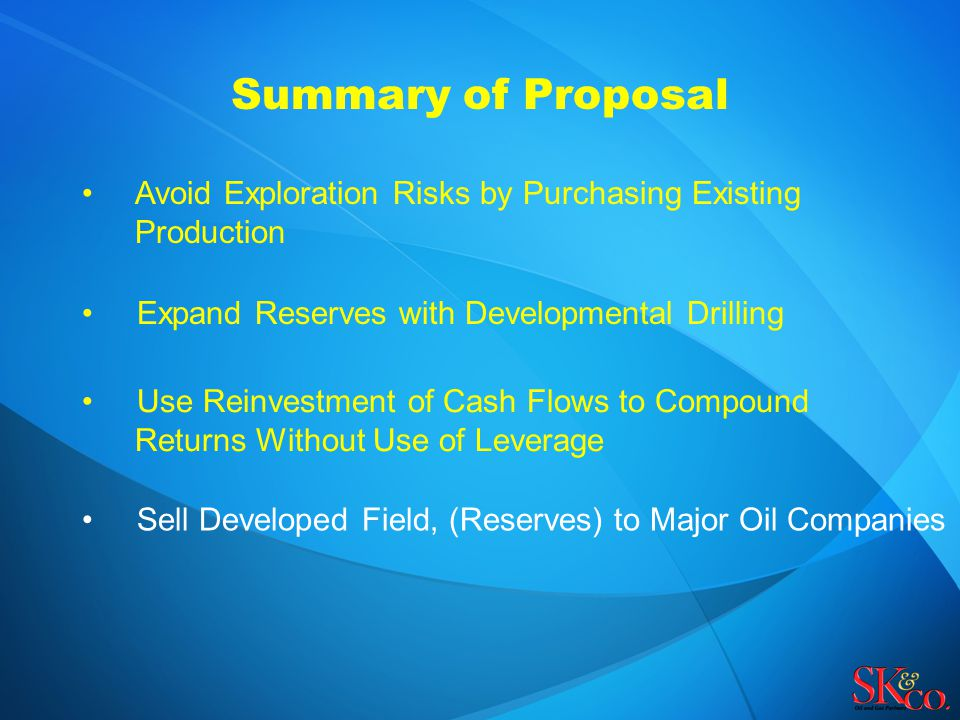 Summary of Proposal Avoid Exploration Risks by Purchasing Existing Production Expand Reserves with Developmental Drilling Sell Developed Field, (Reser