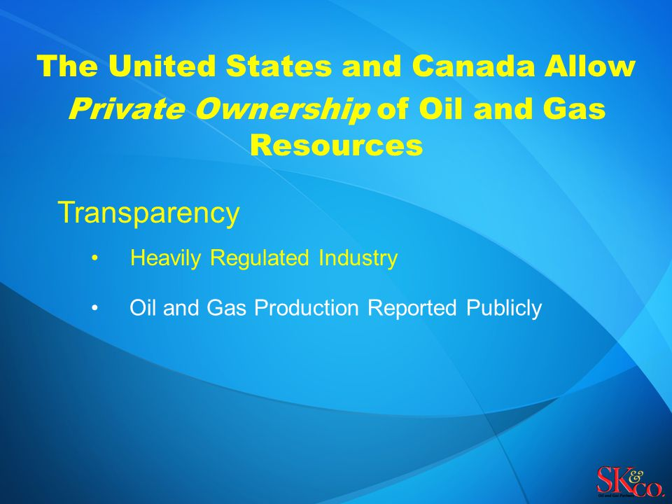 The United States and Canada Allow Private Ownership of Oil and Gas Resources Transparency Heavily Regulated Industry Oil and Gas Production Reported Publicly