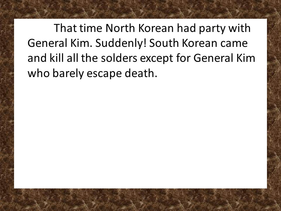 That time North Korean had party with General Kim. Suddenly! South Korean came and kill all the solders except for General Kim who barely escape death