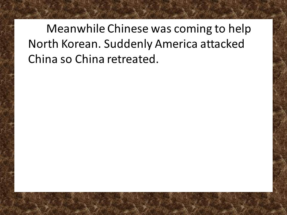 Meanwhile Chinese was coming to help North Korean.