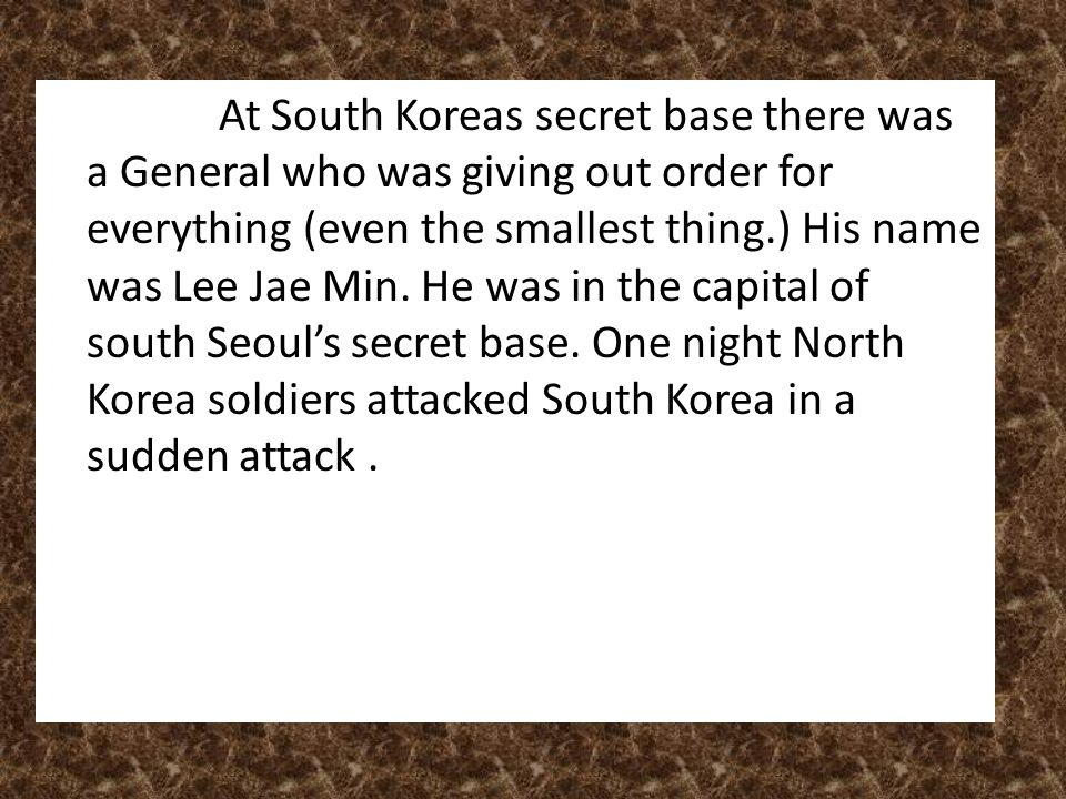 At South Koreas secret base there was a General who was giving out order for everything (even the smallest thing.) His name was Lee Jae Min. He was in