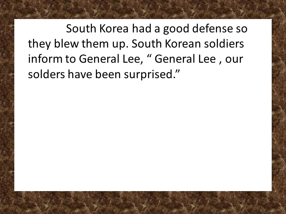 "South Korea had a good defense so they blew them up. South Korean soldiers inform to General Lee, "" General Lee, our solders have been surprised."""