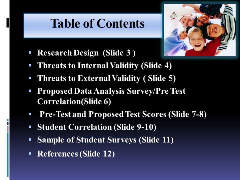 Table of Contents  Research Design (Slide 3 )  Threats to Internal Validity (Slide 4)  Threats to External Validity ( Slide 5)  Proposed Data Analysis Survey/Pre Test Correlation(Slide 6)  Pre-Test and Proposed Test Scores (Slide 7-8)  Student Correlation (Slide 9-10)  Sample of Student Surveys (Slide 11)  References (Slide 12)