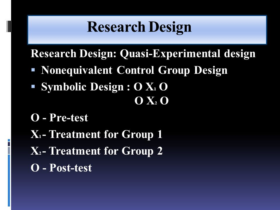Research Design Research Design: Quasi-Experimental design  Nonequivalent Control Group Design  Symbolic Design : O X 1 O O X 2 O O - Pre-test X 1 - Treatment for Group 1 X 2 - Treatment for Group 2 O - Post-test